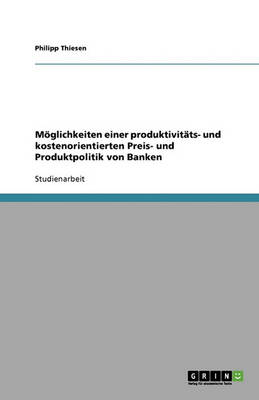 Moglichkeiten Einer Produktivitats- Und Kostenorientierten Preis- Und Produktpolitik Von Banken (Paperback)