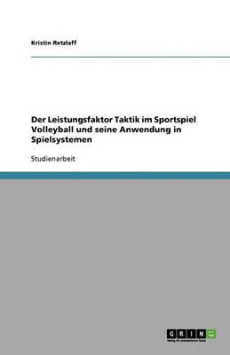 Der Leistungsfaktor Taktik Im Sportspiel Volleyball Und Seine Anwendung in Spielsystemen (Paperback)