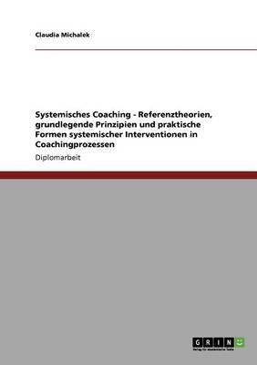 Systemisches Coaching. Referenztheorien, Grundlegende Prinzipien Und Praktische Formen Systemischer Interventionen in Coachingprozessen (Paperback)