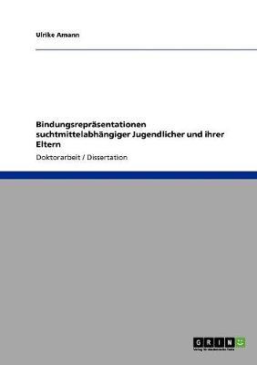 Bindungsreprasentationen Suchtmittelabhangiger Jugendlicher Und Ihrer Eltern (Paperback)