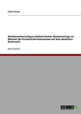 Wettbewerbsstrategien Belletristischer Nischenverlage Im Rahmen Des Konzentrationsprozesses Auf Dem Deutschen Buchmarkt (Paperback)