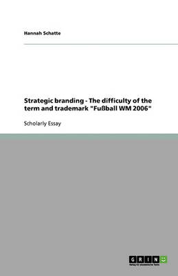 Strategic Branding - The Difficulty of the Term and Trademark Fussball Wm 2006 (Paperback)