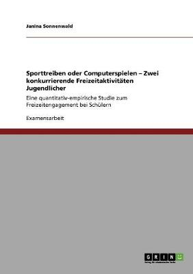 Sporttreiben Oder Computerspielen - Zwei Konkurrierende Freizeitaktivitaten Jugendlicher (Paperback)