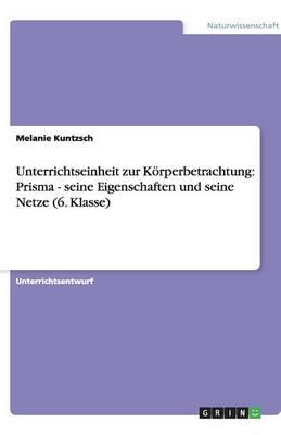 Unterrichtseinheit Zur Korperbetrachtung: Prisma - Seine Eigenschaften Und Seine Netze (6. Klasse) (Paperback)