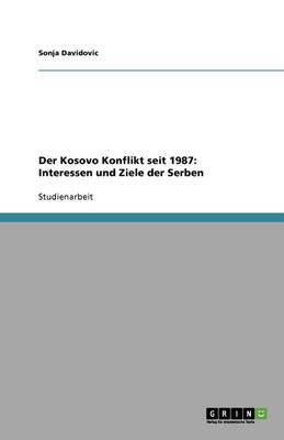 Der Kosovo Konflikt Seit 1987: Interessen Und Ziele Der Serben (Paperback)