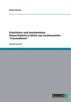 Scheinbare Und Unscheinbare K rperlichkeit in Ulrich Von Liechtensteins Frauendienst (Paperback)