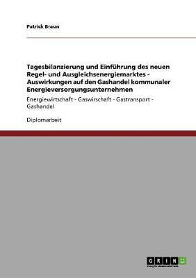 Tagesbilanzierung Und Einfuhrung Des Neuen Regel- Und Ausgleichsenergiemarktes. Auswirkungen Auf Den Gashandel Kommunaler Energieversorgungsunternehmen (Paperback)