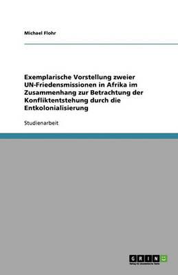 Exemplarische Vorstellung Zweier Un-Friedensmissionen in Afrika Im Zusammenhang Zur Betrachtung Der Konfliktentstehung Durch Die Entkolonialisierung (Paperback)