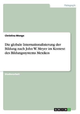 Die Globale Internationalisierung Der Bildung Nach John W. Meyer Im Kontext Des Bildungssystems Mexikos (Paperback)