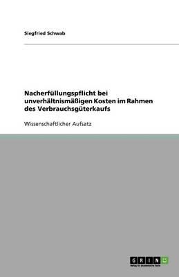 Nacherfullungspflicht Bei Unverhaltnismaigen Kosten Im Rahmen Des Verbrauchsguterkaufs (Paperback)