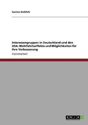 Interessengruppen in Deutschland Und Den USA: Wohlfahrtseffekte Und M glichkeiten F r Ihre Verbesserung (Paperback)