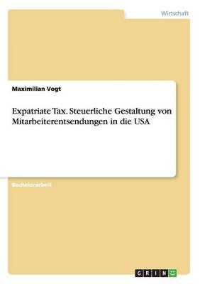 Expatriate Tax. Steuerliche Gestaltung Von Mitarbeiterentsendungen in Die USA (Paperback)