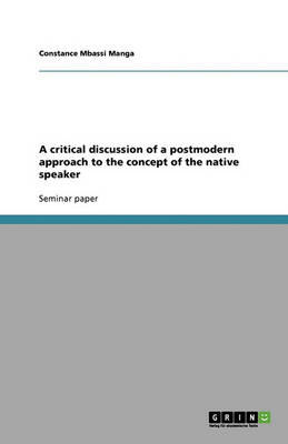 A Critical Discussion of a Postmodern Approach to the Concept of the Native Speaker (Paperback)