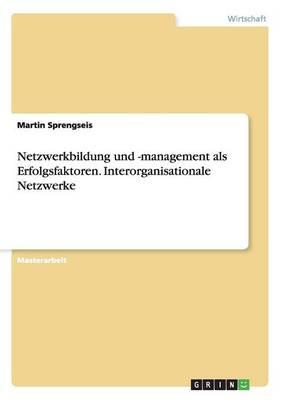Netzwerkbildung Und -Management ALS Erfolgsfaktoren. Interorganisationale Netzwerke (Paperback)