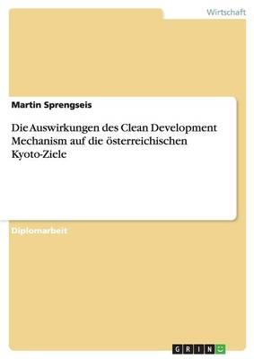 Die Auswirkungen Des Clean Development Mechanism Auf Die Osterreichischen Kyoto-Ziele (Paperback)