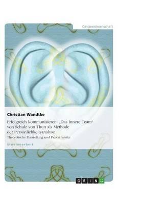 """Erfolgreich kommunizieren: """"Das Innere Team"""" von Schulz von Thun als Methode der Persoenlichkeitsanalyse: Theoretische Darstellung und Praxistransfer (Paperback)"""