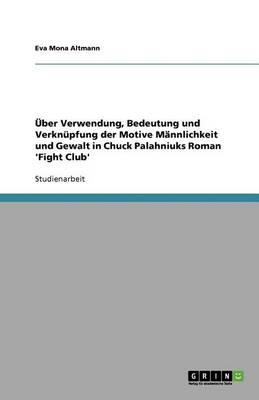 ber Verwendung, Bedeutung Und Verkn pfung Der Motive M nnlichkeit Und Gewalt in Chuck Palahniuks Roman 'fight Club' (Paperback)