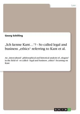 """ich Kenne Kant...""? - So Called Legal and Business ""ethics"" Referring to Kant Et Al. (Paperback)"