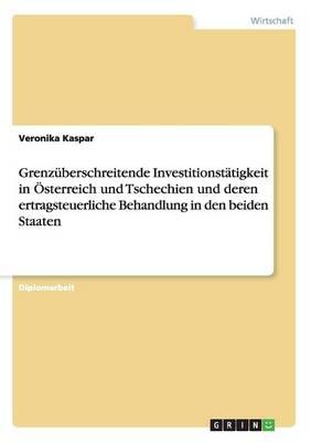 Grenzuberschreitende Investitionstatigkeit in OESterreich Und Tschechien Und Deren Ertragsteuerliche Behandlung in Den Beiden Staaten (Paperback)