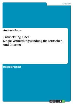 Entwicklung Einer Single-Vermittlungssendung Fur Fernsehen Und Internet (Paperback)