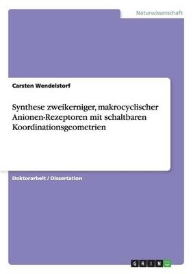 Synthese Zweikerniger, Makrocyclischer Anionen-Rezeptoren Mit Schaltbaren Koordinationsgeometrien (Paperback)