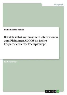 Bei Sich Selbst Zu Hause Sein - Reflexionen Zum PHaNomen Ad(h)S Im Lichte Koerperorientierter Therapiewege (Paperback)