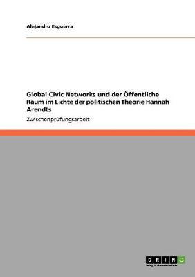 Global Civic Networks Und Der Offentliche Raum Im Lichte Der Politischen Theorie Hannah Arendts (Paperback)