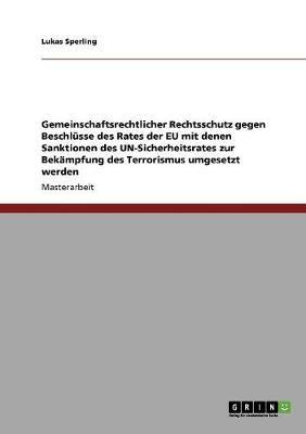 Gemeinschaftsrechtlicher Rechtsschutz Gegen Beschlusse Des Rates Der Eu Mit Denen Sanktionen Des Un-Sicherheitsrates Zur Bekampfung Des Terrorismus Umgesetzt Werden (Paperback)