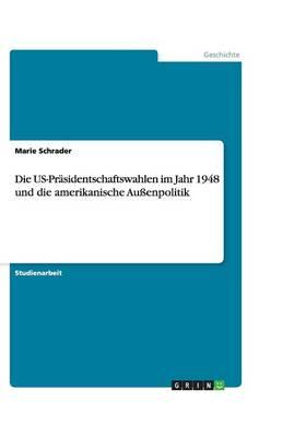 Die Us-Pr sidentschaftswahlen Im Jahr 1948 Und Die Amerikanische Au enpolitik (Paperback)