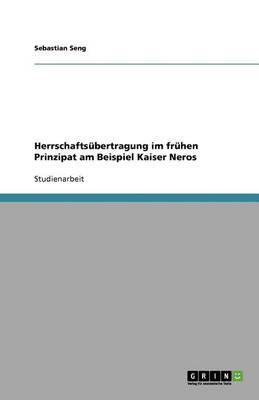 Herrschaftsubertragung Im Fruhen Prinzipat Am Beispiel Kaiser Neros (Paperback)