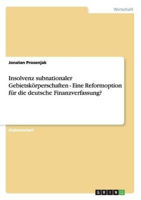Insolvenz Subnationaler Gebietskorperschaften - Eine Reformoption Fur Die Deutsche Finanzverfassung? (Paperback)