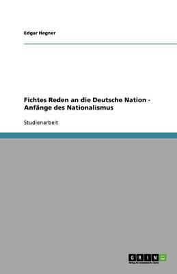 Fichtes Reden an Die Deutsche Nation - Anfange Des Nationalismus (Paperback)