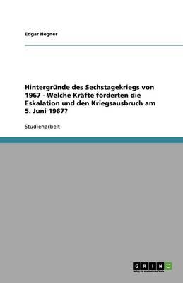 Hintergrunde Des Sechstagekriegs Von 1967 - Welche Krafte Forderten Die Eskalation Und Den Kriegsausbruch Am 5. Juni 1967? (Paperback)