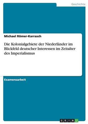 Die Kolonialgebiete Der Niederlander Im Blickfeld Deutscher Interessen Im Zeitalter Des Imperialismus (Paperback)