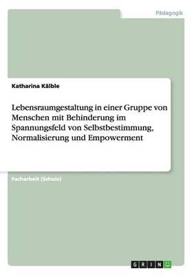 Lebensraumgestaltung in Einer Gruppe Von Menschen Mit Behinderung Im Spannungsfeld Von Selbstbestimmung, Normalisierung Und Empowerment (Paperback)