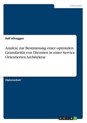 Ansatze Zur Bestimmung Einer Optimalen Granularitat Von Diensten in Einer Service Orientierten Architektur (Paperback)