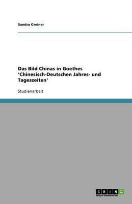Das Bild Chinas in Goethes 'chinesisch-Deutschen Jahres- Und Tageszeiten' (Paperback)