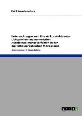 Untersuchungen Zum Einsatz Kurzkoh renter Lichtquellen Und Numerischer Autofokussierungsverfahren in Der Digitalholographischen Mikroskopie (Paperback)