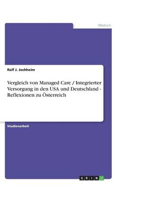 Vergleich Von Managed Care / Integrierter Versorgung in Den USA Und Deutschland - Reflexionen Zu Osterreich (Paperback)