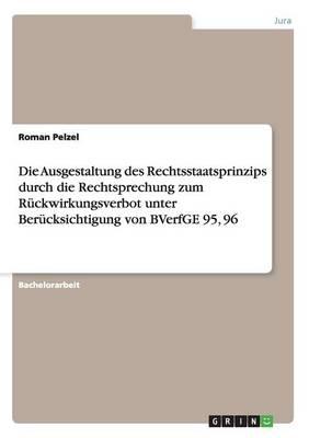 Die Ausgestaltung Des Rechtsstaatsprinzips Durch Die Rechtsprechung Zum Ruckwirkungsverbot Unter Berucksichtigung Von Bverfge 95, 96 (Paperback)