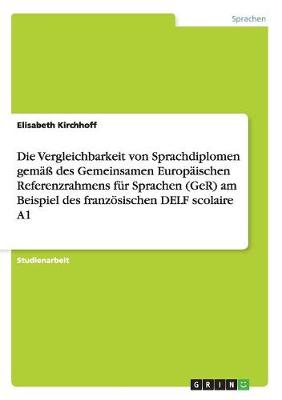 Die Vergleichbarkeit Von Sprachdiplomen Gema Des Gemeinsamen Europaischen Referenzrahmens Fur Sprachen (Ger) Am Beispiel Des Franzosischen Delf Scolaire A1 (Paperback)