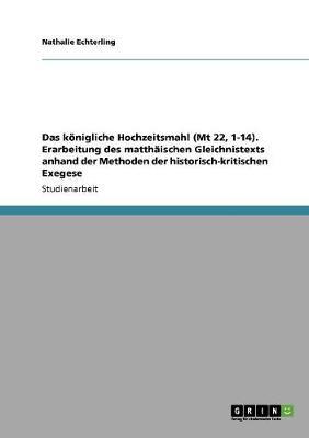 Das Konigliche Hochzeitsmahl (MT 22, 1-14). Erarbeitung Des Matthaischen Gleichnistexts Anhand Der Methoden Der Historisch-Kritischen Exegese (Paperback)
