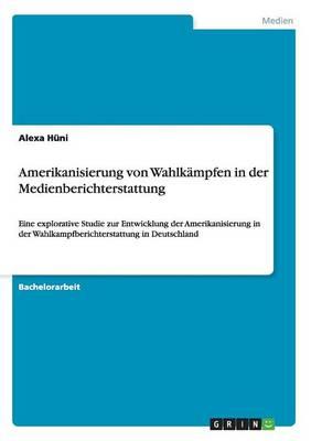 Amerikanisierung Von Wahlkampfen in Der Medienberichterstattung (Paperback)
