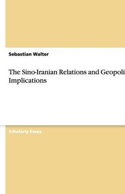The Sino-Iranian Relations and Geopolitical Implications (Paperback)