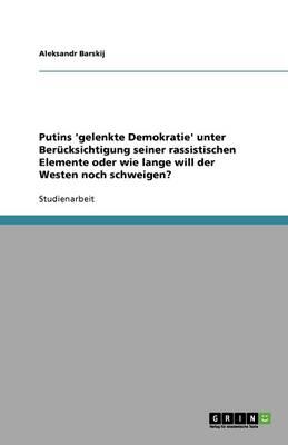 Putins 'gelenkte Demokratie' Unter Berucksichtigung Seiner Rassistischen Elemente Oder Wie Lange Will Der Westen Noch Schweigen? (Paperback)