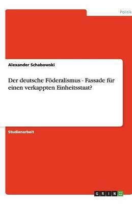 Der Deutsche Foderalismus - Fassade Fur Einen Verkappten Einheitsstaat? (Paperback)