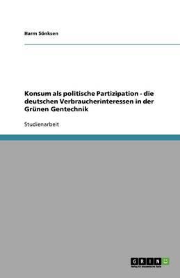 Konsum ALS Politische Partizipation - Die Deutschen Verbraucherinteressen in Der Grunen Gentechnik (Paperback)