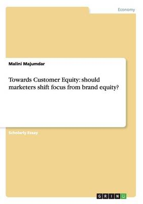 Towards Customer Equity: Should Marketers Shift Focus from Brand Equity? (Paperback)