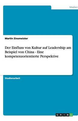 Der Einfluss Von Kultur Auf Leadership Am Beispiel Von China - Eine Kompetenzorientierte Perspektive (Paperback)