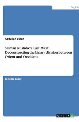 Salman Rushdie's East, West: Deconstructing the Binary Division Between Orient and Occident (Paperback)